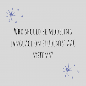 "Graphic stating: ""Who Should Be Modeling Language On Students' AAC Systems?"""