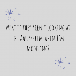 "Graphic stating: ""What If They Aren't Looking At The AAC System When I'm Modeling?"""