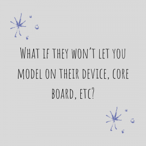 "Graphic stating: ""What If They Won't Let You Model On Their Device, Core Board, etc?"""
